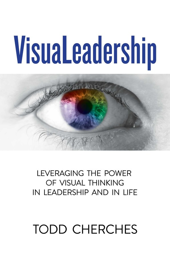 VisuaLeadership: Leveraging the Power of Visual Thinking in Leadership and in Life